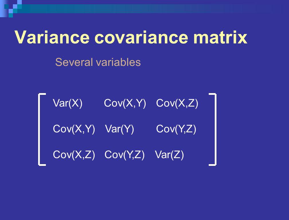 Variance covariance matrix Several variables Var(X) Cov(X,Y) Cov(X,Z) Cov(X,Y) Var(Y) Cov(Y,Z) Cov(X,Z) Cov(Y,Z) Var(Z)
