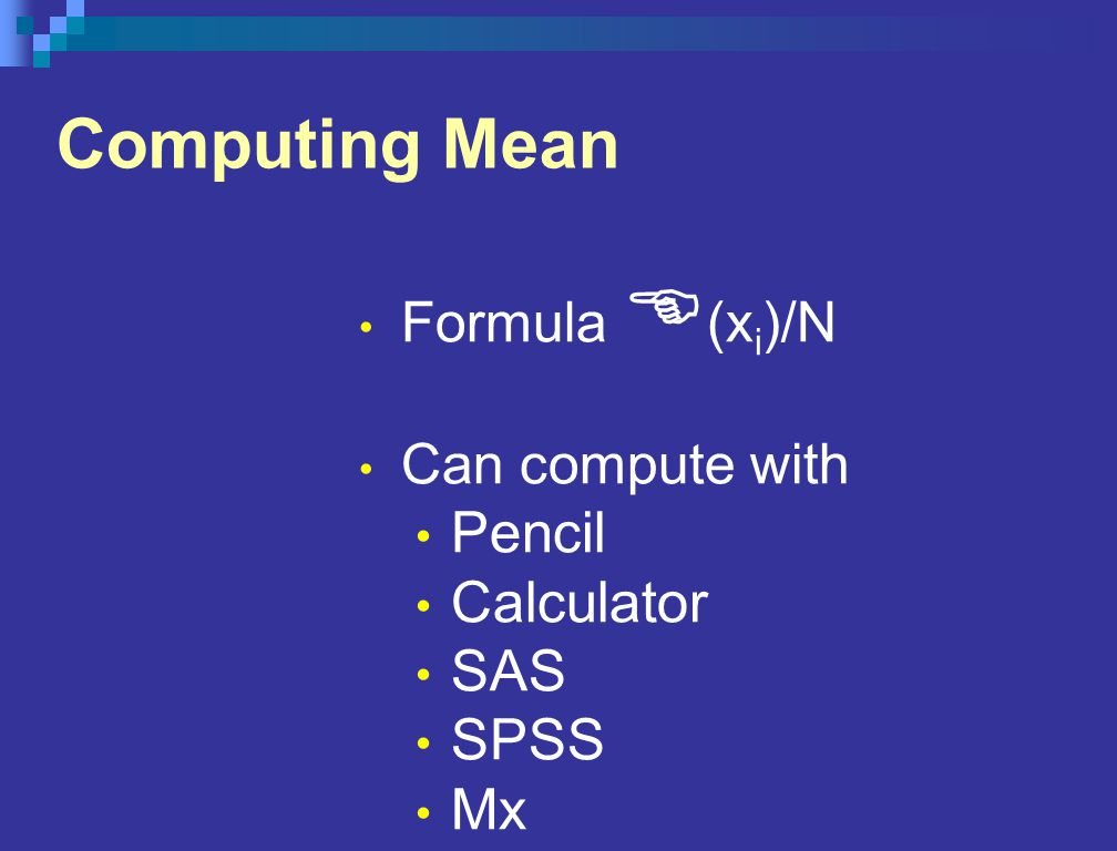 Computing Mean Formula E (x i )/N Can compute with Pencil Calculator SAS SPSS Mx