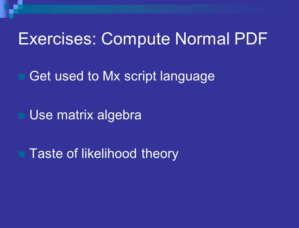 Exercises: Compute Normal PDF Get used to Mx script language Use matrix algebra Taste of likelihood theory