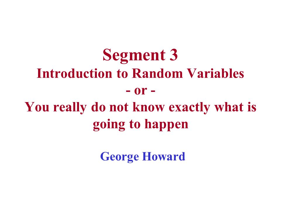 Segment 3 Introduction to Random Variables - or - You really do not know exactly what is going to happen George Howard