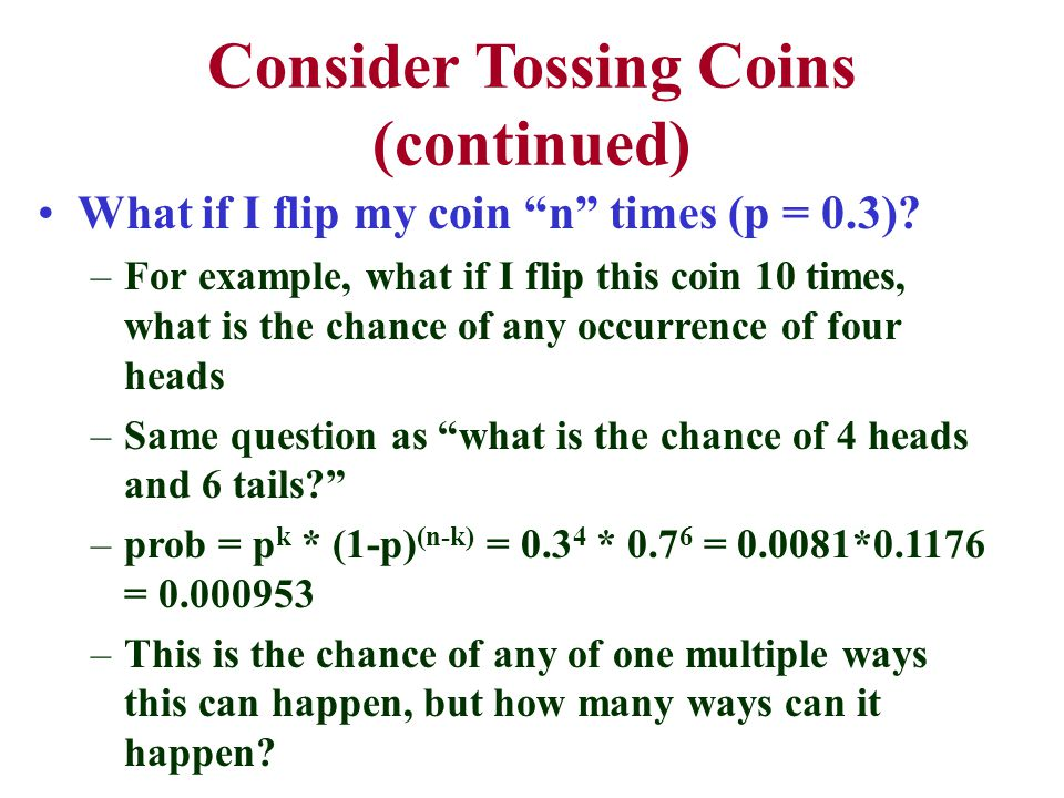 Consider Tossing Coins (continued) What if I flip my coin n times (p = 0.3).