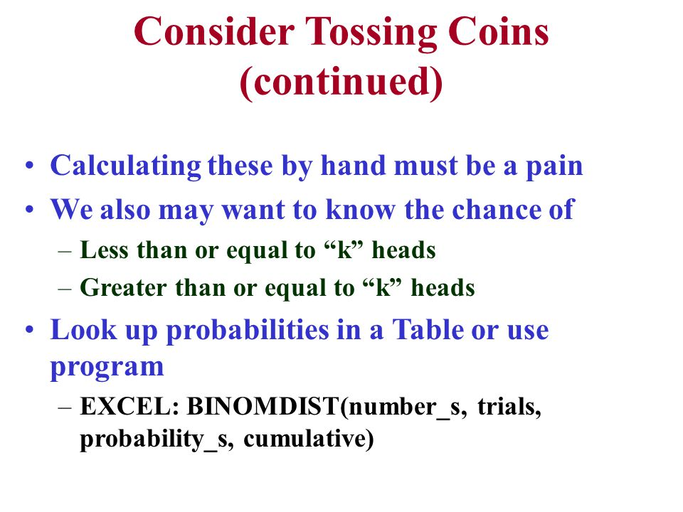 Consider Tossing Coins (continued) Calculating these by hand must be a pain We also may want to know the chance of –Less than or equal to k heads –Greater than or equal to k heads Look up probabilities in a Table or use program –EXCEL: BINOMDIST(number_s, trials, probability_s, cumulative)