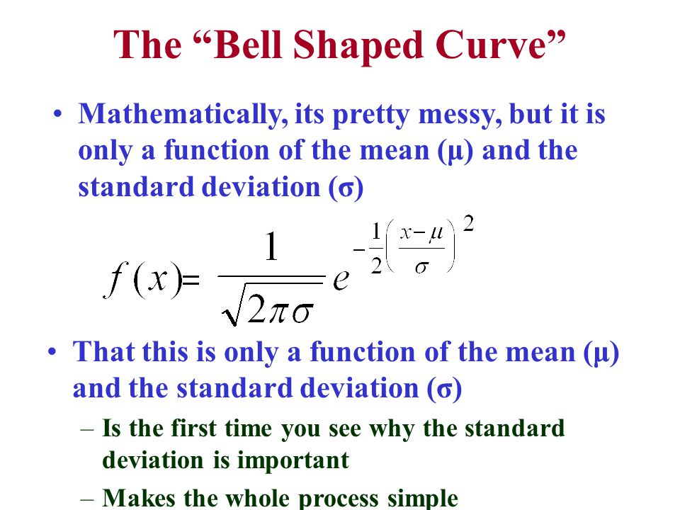 The Bell Shaped Curve Mathematically, its pretty messy, but it is only a function of the mean (μ) and the standard deviation (σ) That this is only a function of the mean (μ) and the standard deviation (σ) –Is the first time you see why the standard deviation is important –Makes the whole process simple