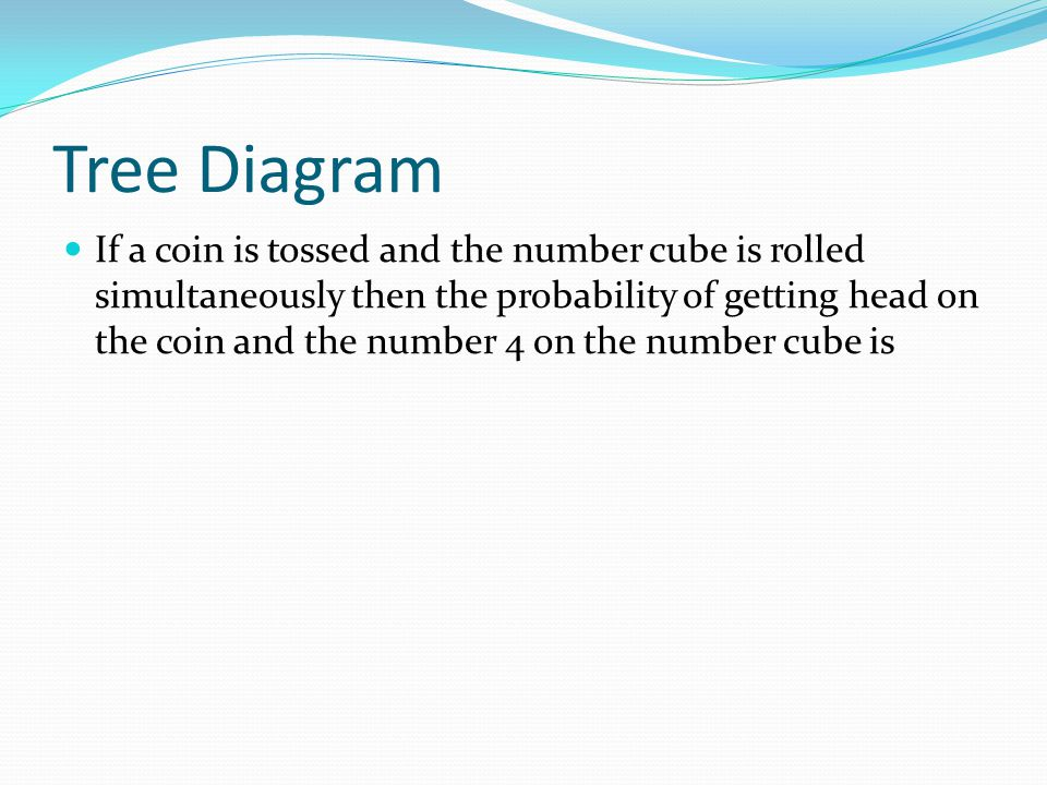 Tree Diagram If a coin is tossed and the number cube is rolled simultaneously then the probability of getting head on the coin and the number 4 on the