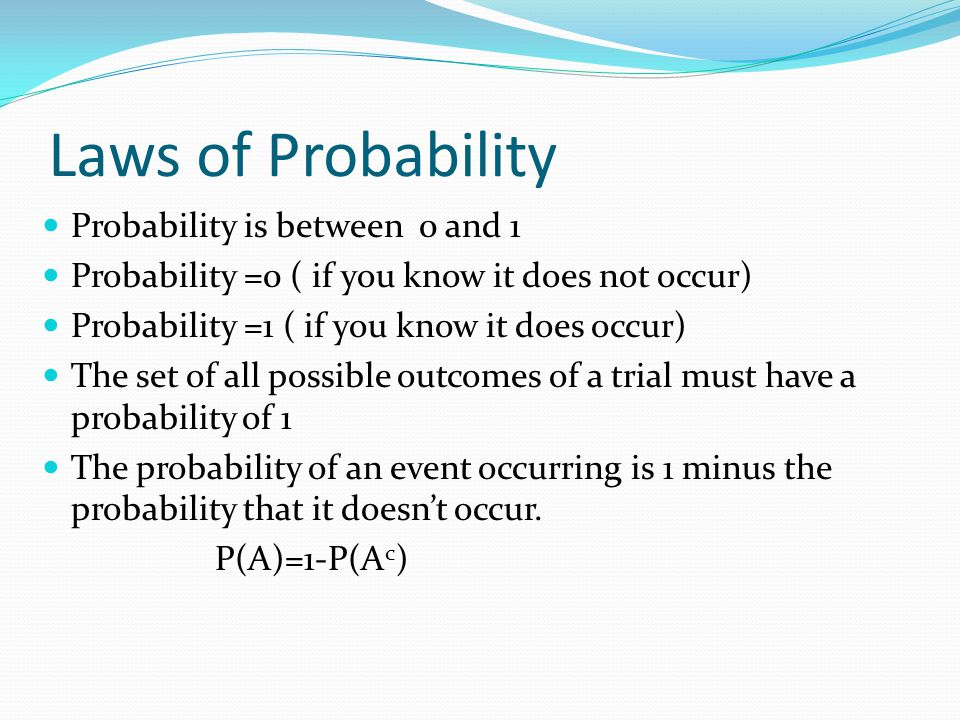Laws of Probability Probability is between 0 and 1 Probability =0 ( if you know it does not occur) Probability =1 ( if you know it does occur) The set