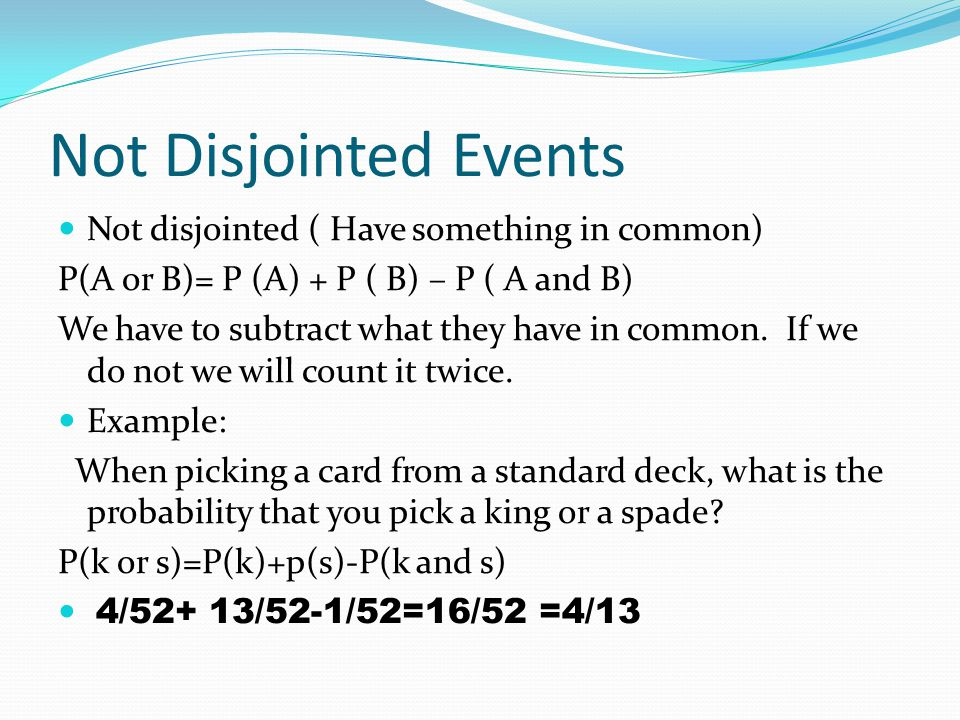 Not Disjointed Events Not disjointed ( Have something in common) P(A or B)= P (A) + P ( B) – P ( A and B) We have to subtract what they have in common