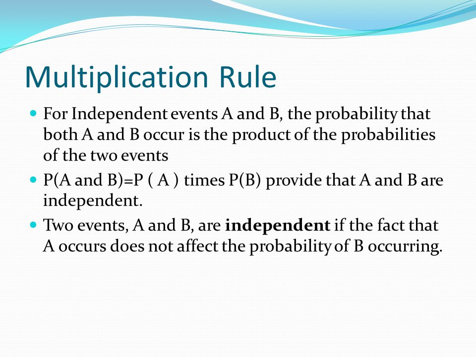 Multiplication Rule For Independent events A and B, the probability that both A and B occur is the product of the probabilities of the two events P(A