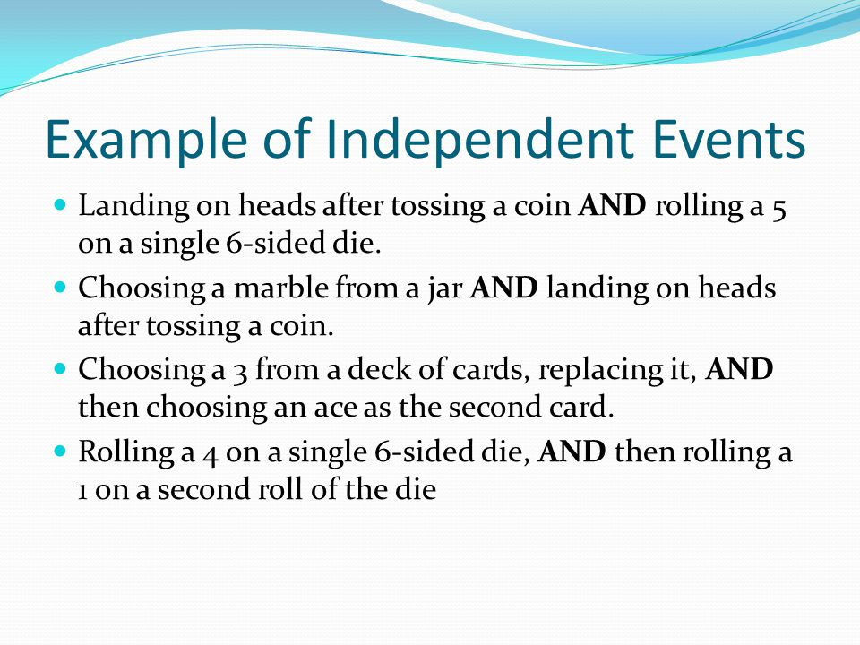 Example of Independent Events Landing on heads after tossing a coin AND rolling a 5 on a single 6-sided die. Choosing a marble from a jar AND landing