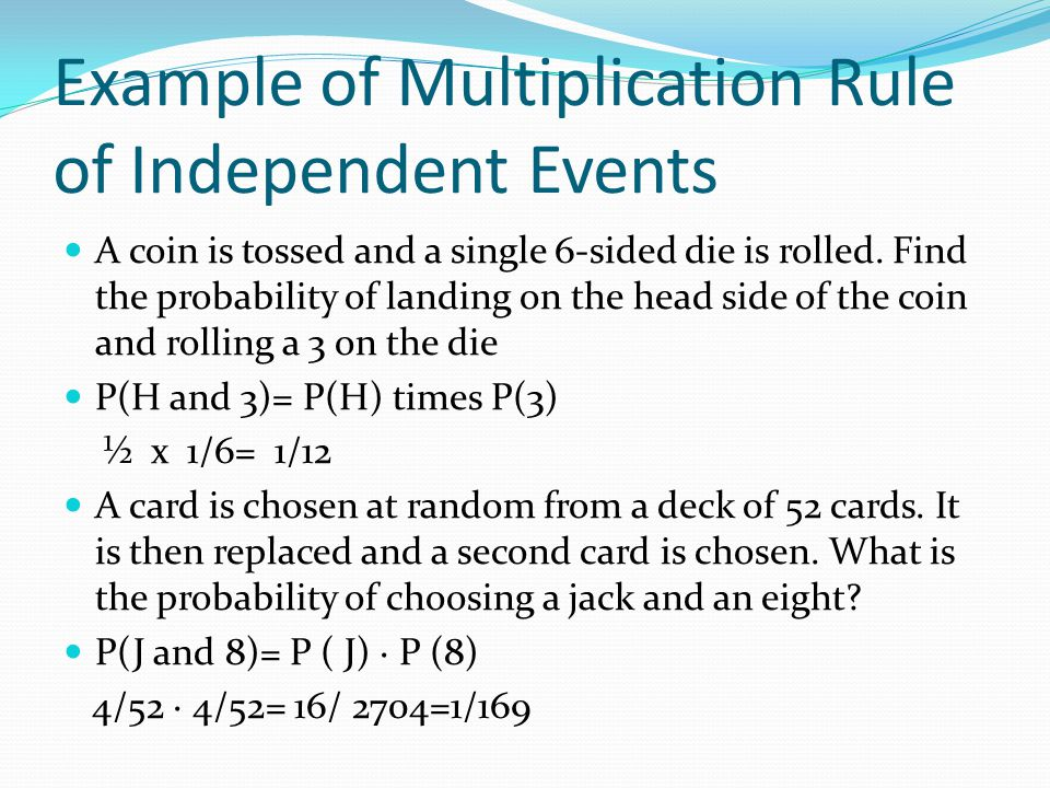 Example of Multiplication Rule of Independent Events A coin is tossed and a single 6-sided die is rolled. Find the probability of landing on the head