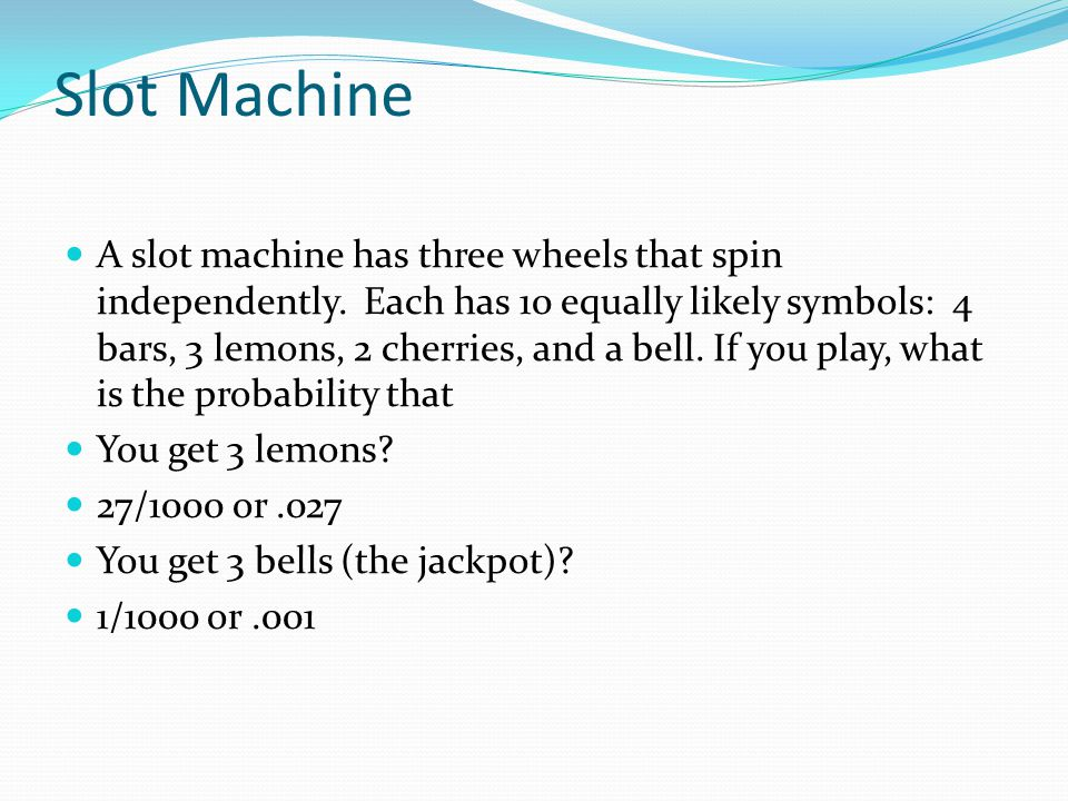 Slot Machine A slot machine has three wheels that spin independently. Each has 10 equally likely symbols: 4 bars, 3 lemons, 2 cherries, and a bell. If