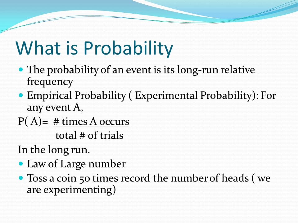 What is Probability The probability of an event is its long-run relative frequency Empirical Probability ( Experimental Probability): For any event A,