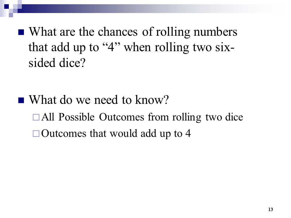 """13 What are the chances of rolling numbers that add up to """"4"""" when rolling two six- sided dice? What do we need to know?  All Possible Outcomes from"""