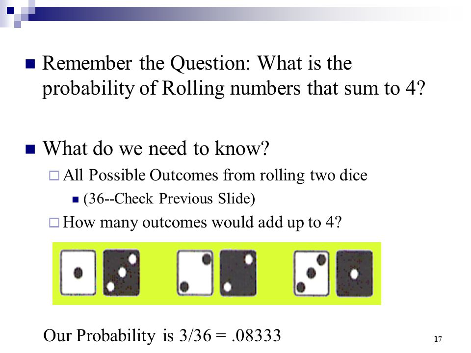 17 Remember the Question: What is the probability of Rolling numbers that sum to 4? What do we need to know?  All Possible Outcomes from rolling two