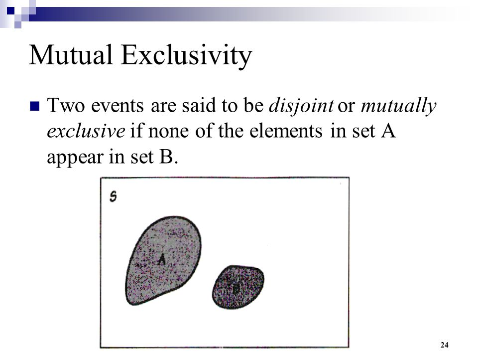 24 Mutual Exclusivity Two events are said to be disjoint or mutually exclusive if none of the elements in set A appear in set B.