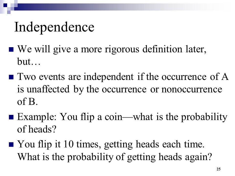 25 Independence We will give a more rigorous definition later, but… Two events are independent if the occurrence of A is unaffected by the occurrence