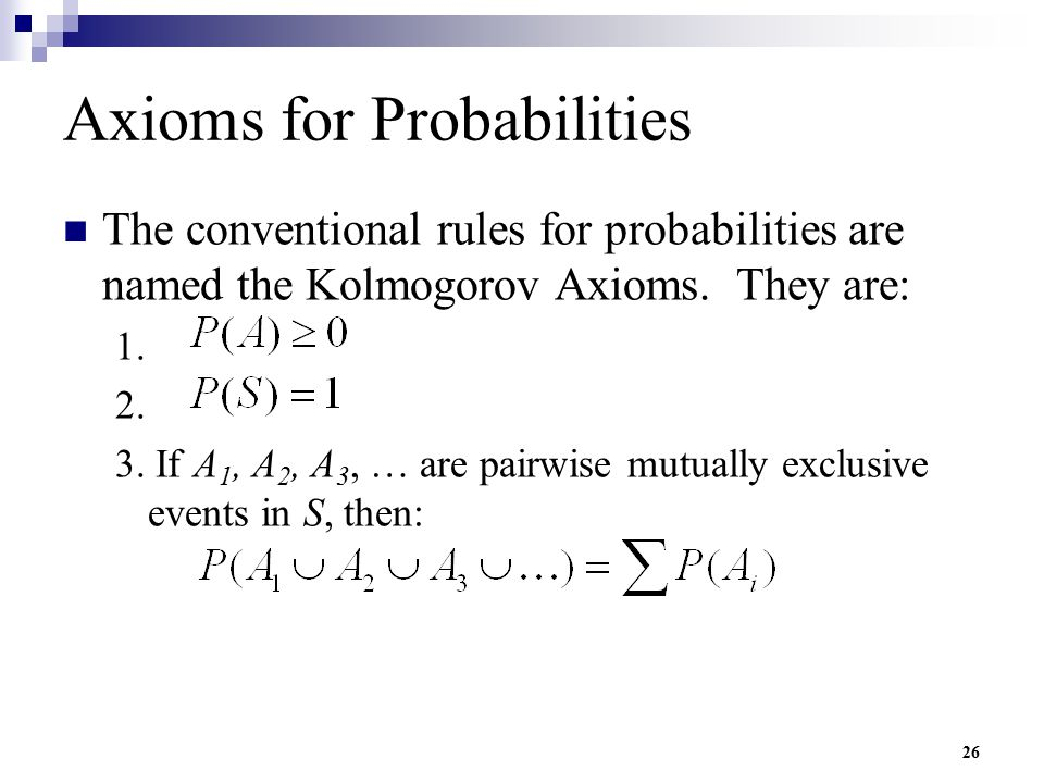 26 Axioms for Probabilities The conventional rules for probabilities are named the Kolmogorov Axioms. They are: 1. 2. 3. If A 1, A 2, A 3, … are pairw