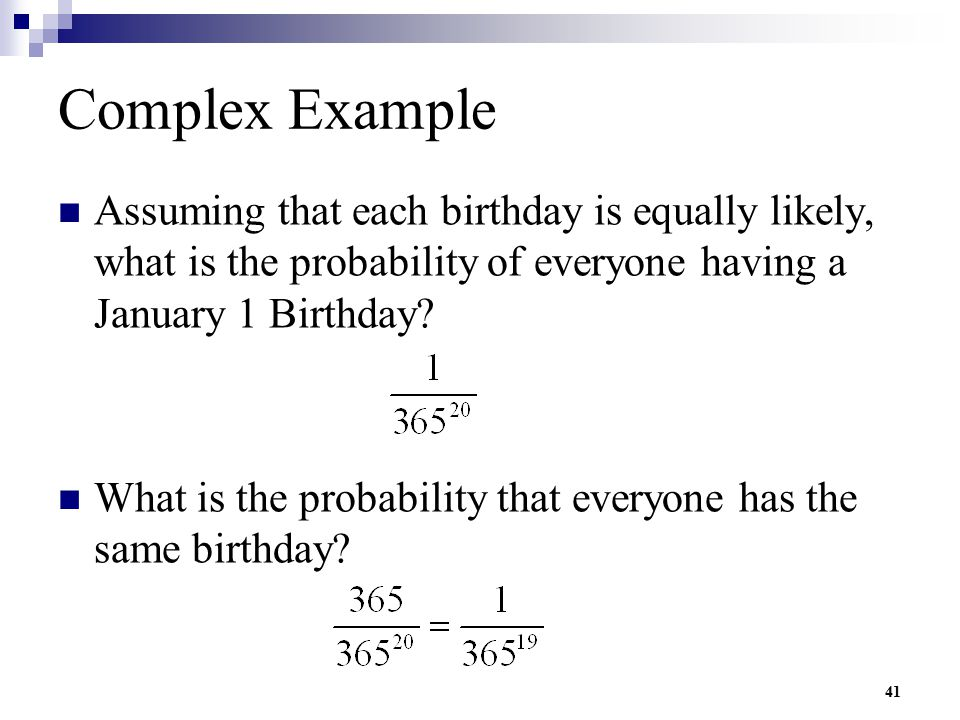 41 Complex Example Assuming that each birthday is equally likely, what is the probability of everyone having a January 1 Birthday? What is the probabi