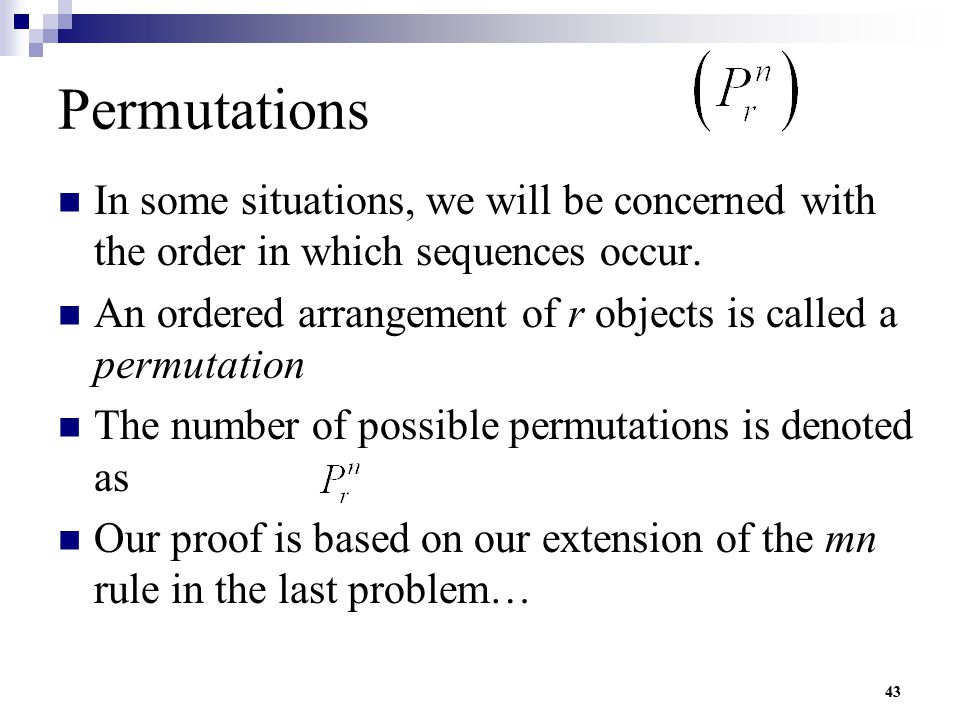 43 Permutations In some situations, we will be concerned with the order in which sequences occur. An ordered arrangement of r objects is called a perm
