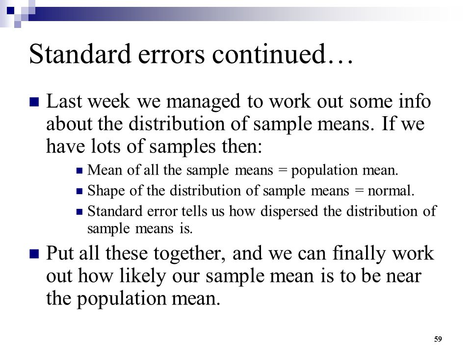59 Standard errors continued… Last week we managed to work out some info about the distribution of sample means. If we have lots of samples then: Mean