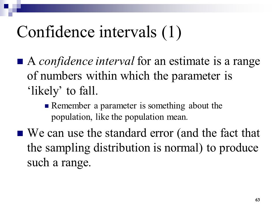 63 Confidence intervals (1) A confidence interval for an estimate is a range of numbers within which the parameter is 'likely' to fall. Remember a par