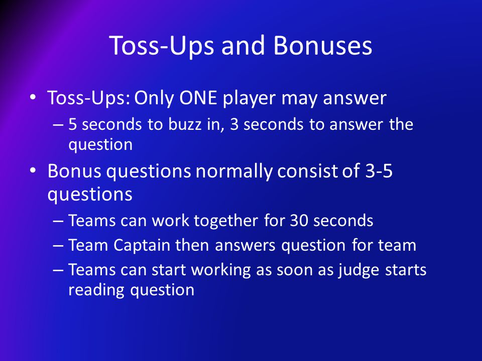Toss-Ups and Bonuses Toss-Ups: Only ONE player may answer – 5 seconds to buzz in, 3 seconds to answer the question Bonus questions normally consist of 3-5 questions – Teams can work together for 30 seconds – Team Captain then answers question for team – Teams can start working as soon as judge starts reading question