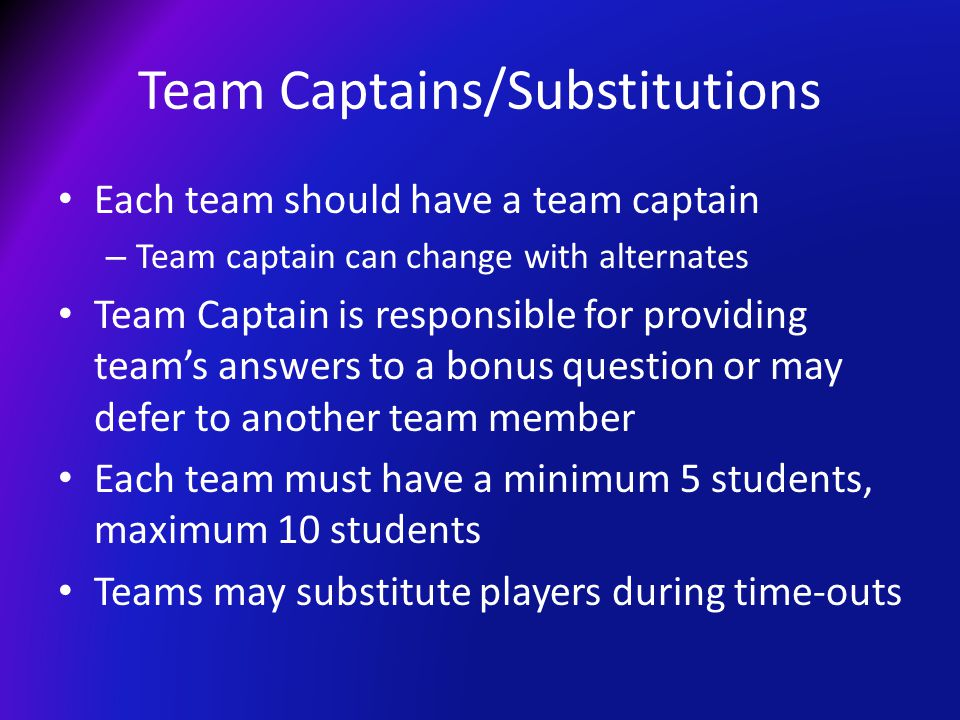 Team Captains/Substitutions Each team should have a team captain – Team captain can change with alternates Team Captain is responsible for providing t