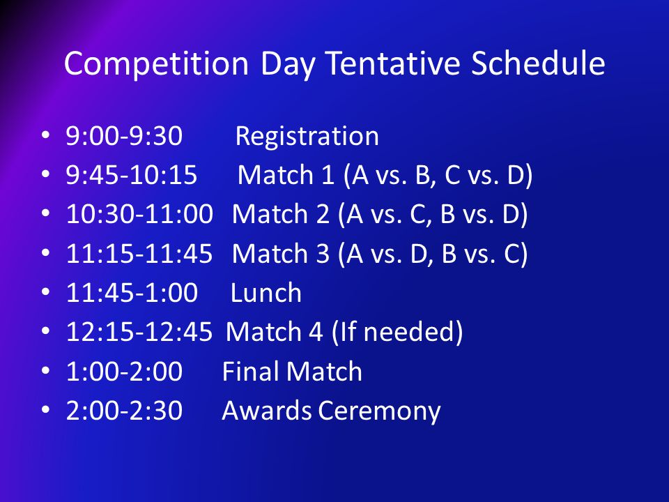 Competition Day Tentative Schedule 9:00-9:30 Registration 9:45-10:15 Match 1 (A vs. B, C vs. D) 10:30-11:00 Match 2 (A vs. C, B vs. D) 11:15-11:45 Mat