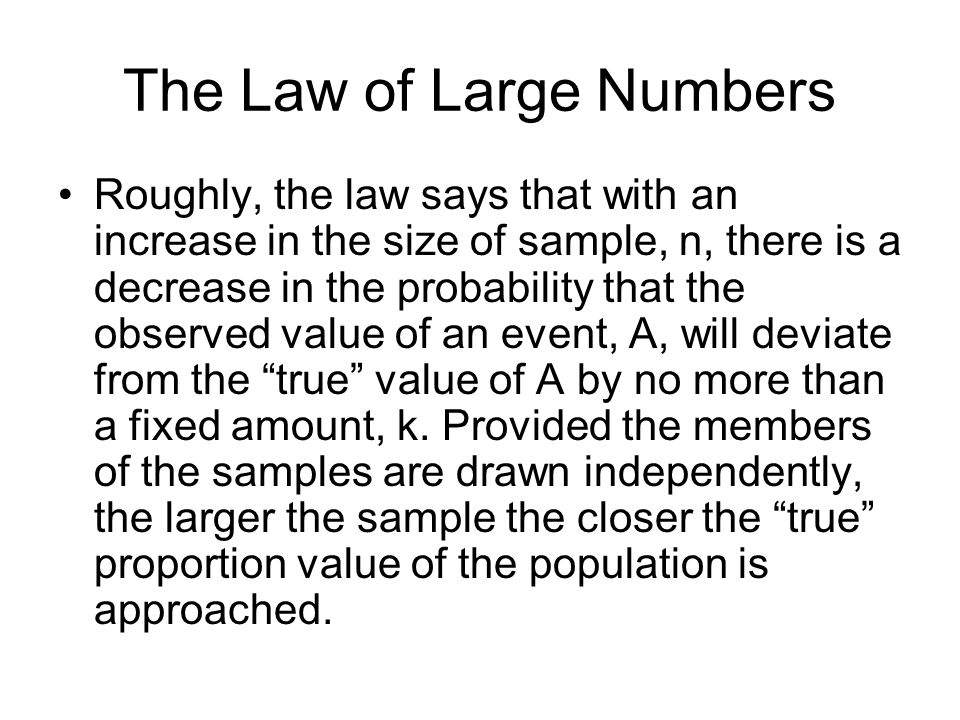 The Law of Large Numbers Roughly, the law says that with an increase in the size of sample, n, there is a decrease in the probability that the observed value of an event, A, will deviate from the true value of A by no more than a fixed amount, k.