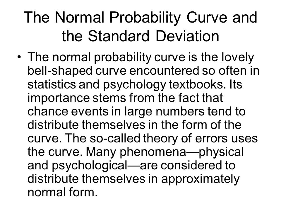 The Normal Probability Curve and the Standard Deviation The normal probability curve is the lovely bell-shaped curve encountered so often in statistics and psychology textbooks.