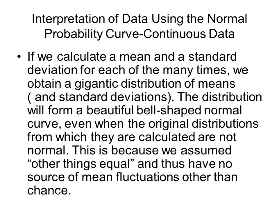Interpretation of Data Using the Normal Probability Curve-Continuous Data If we calculate a mean and a standard deviation for each of the many times,
