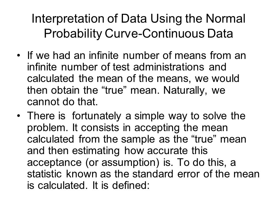 Interpretation of Data Using the Normal Probability Curve-Continuous Data If we had an infinite number of means from an infinite number of test administrations and calculated the mean of the means, we would then obtain the true mean.