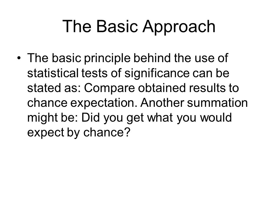The Basic Approach The basic principle behind the use of statistical tests of significance can be stated as: Compare obtained results to chance expect
