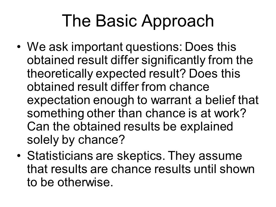 The Basic Approach We ask important questions: Does this obtained result differ significantly from the theoretically expected result? Does this obtain