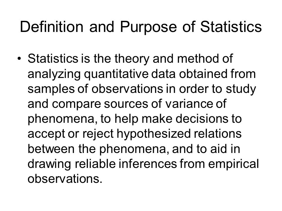 Definition and Purpose of Statistics Statistics is the theory and method of analyzing quantitative data obtained from samples of observations in order to study and compare sources of variance of phenomena, to help make decisions to accept or reject hypothesized relations between the phenomena, and to aid in drawing reliable inferences from empirical observations.