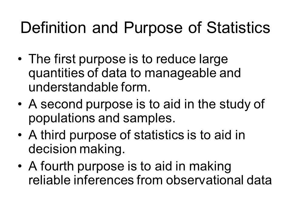 Definition and Purpose of Statistics The first purpose is to reduce large quantities of data to manageable and understandable form. A second purpose i