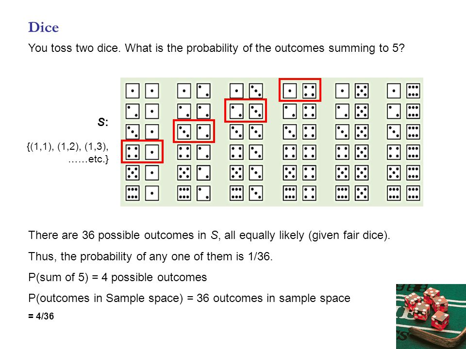 Dice You toss two dice. What is the probability of the outcomes summing to 5? There are 36 possible outcomes in S, all equally likely (given fair dice