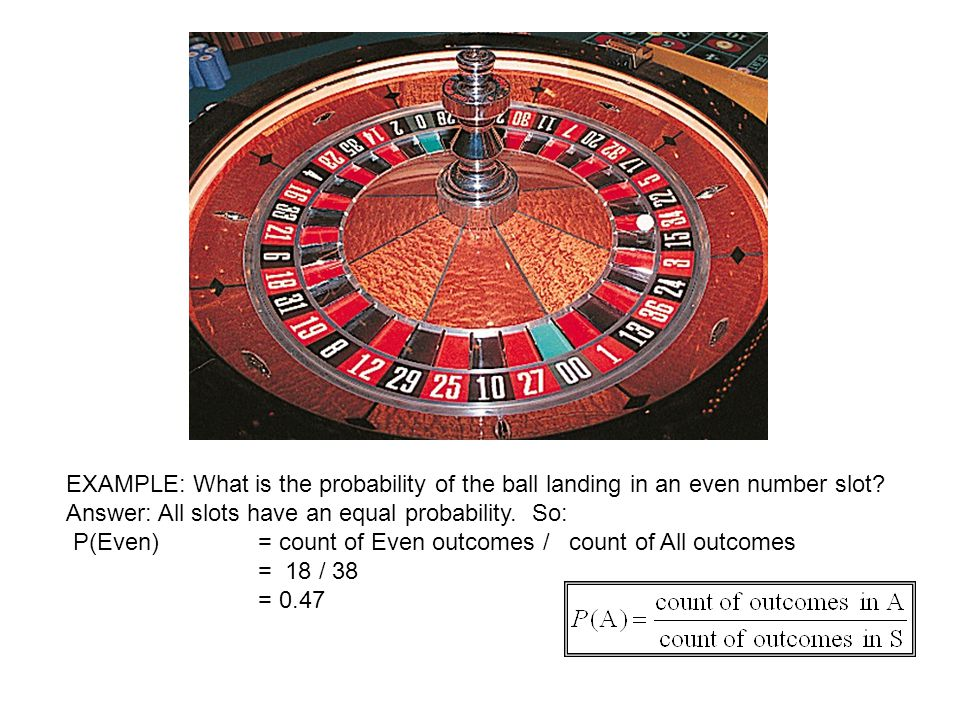 EXAMPLE: What is the probability of the ball landing in an even number slot? Answer: All slots have an equal probability. So: P(Even) = count of Even