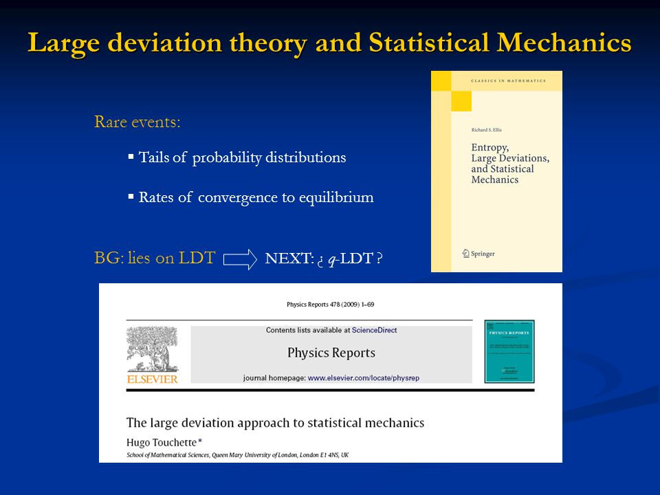 Large deviation theory and Statistical Mechanics Rare events:  Tails of probability distributions  Rates of convergence to equilibrium BG: lies on LDT NEXT: ¿ q-LDT