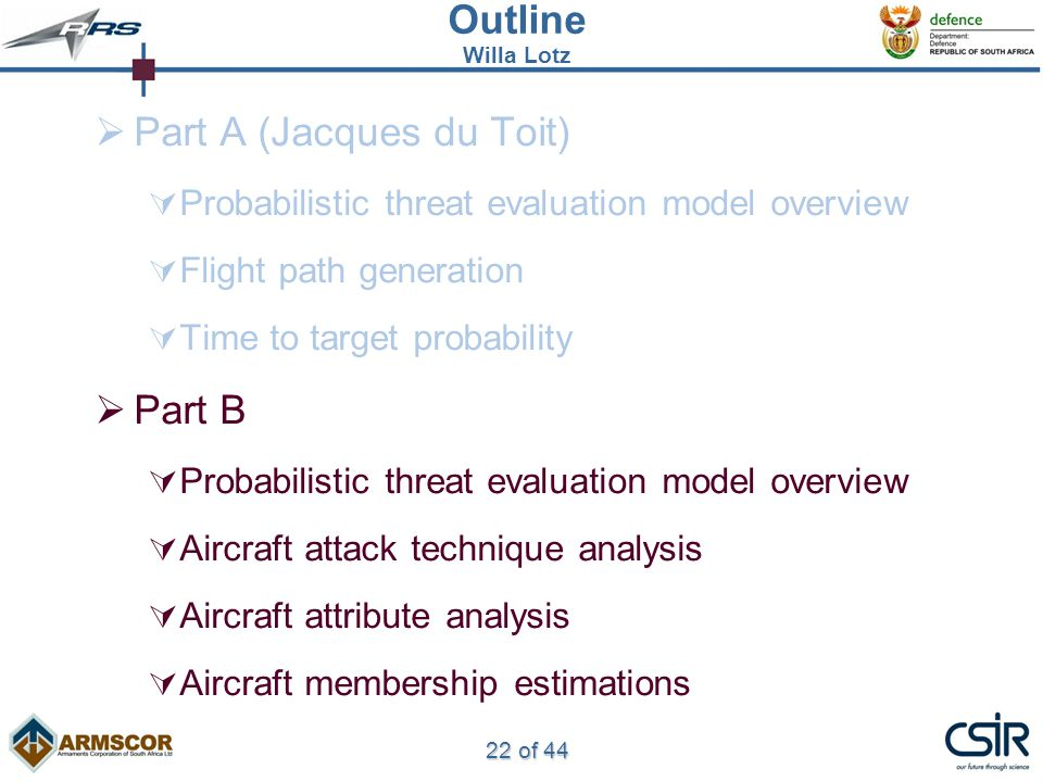 22 of 44 Outline Willa Lotz  Part A (Jacques du Toit)  Probabilistic threat evaluation model overview  Flight path generation  Time to target probability  Part B  Probabilistic threat evaluation model overview  Aircraft attack technique analysis  Aircraft attribute analysis  Aircraft membership estimations