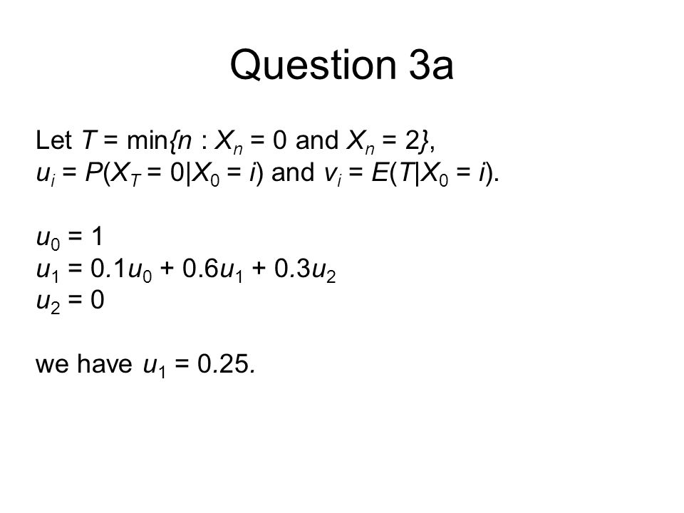 Question 3a Let T = min{n : X n = 0 and X n = 2}, u i = P(X T = 0|X 0 = i) and v i = E(T|X 0 = i).