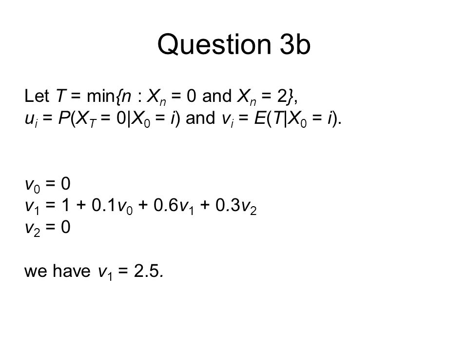 Question 3b Let T = min{n : X n = 0 and X n = 2}, u i = P(X T = 0|X 0 = i) and v i = E(T|X 0 = i).