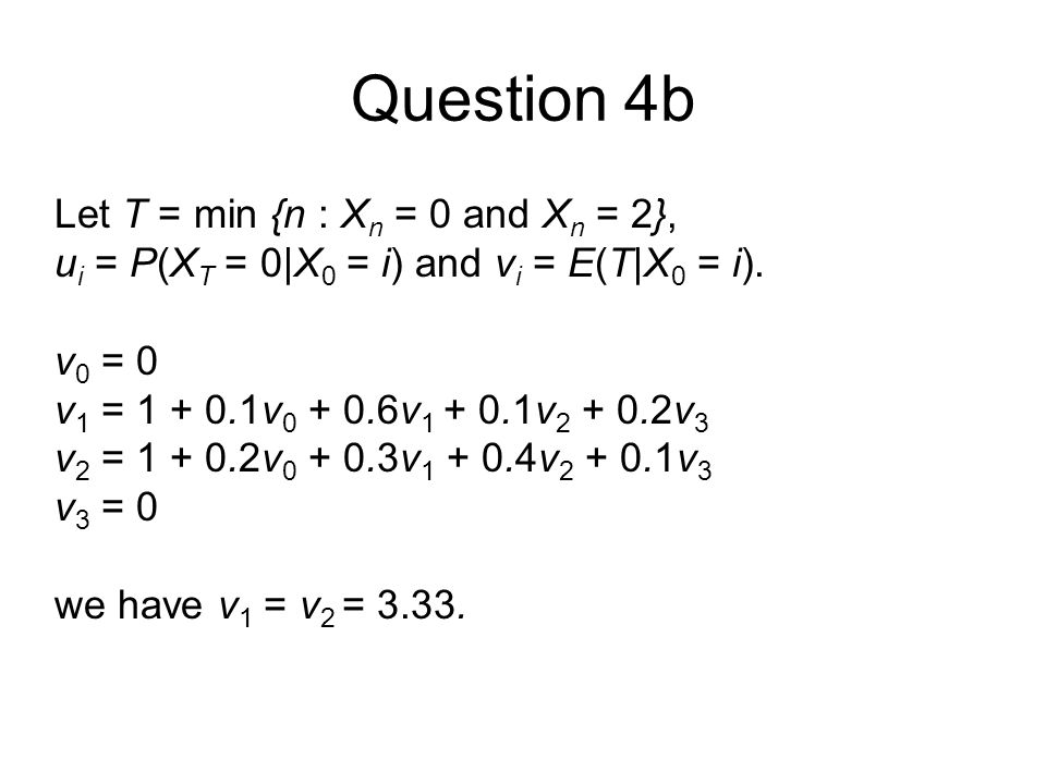 Question 4b Let T = min {n : X n = 0 and X n = 2}, u i = P(X T = 0|X 0 = i) and v i = E(T|X 0 = i).