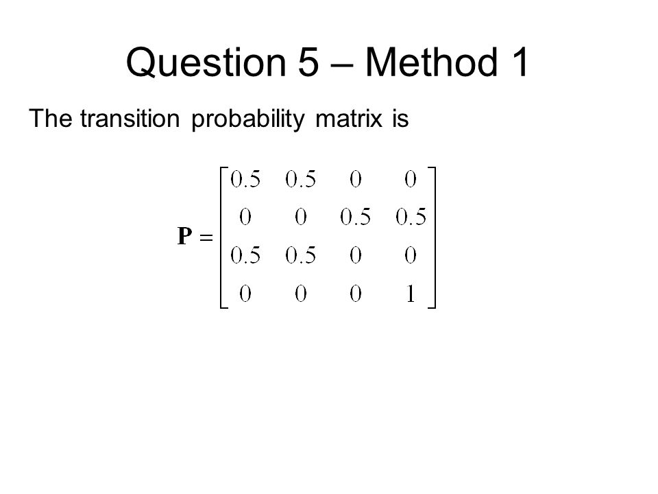 Question 5 – Method 1 The transition probability matrix is