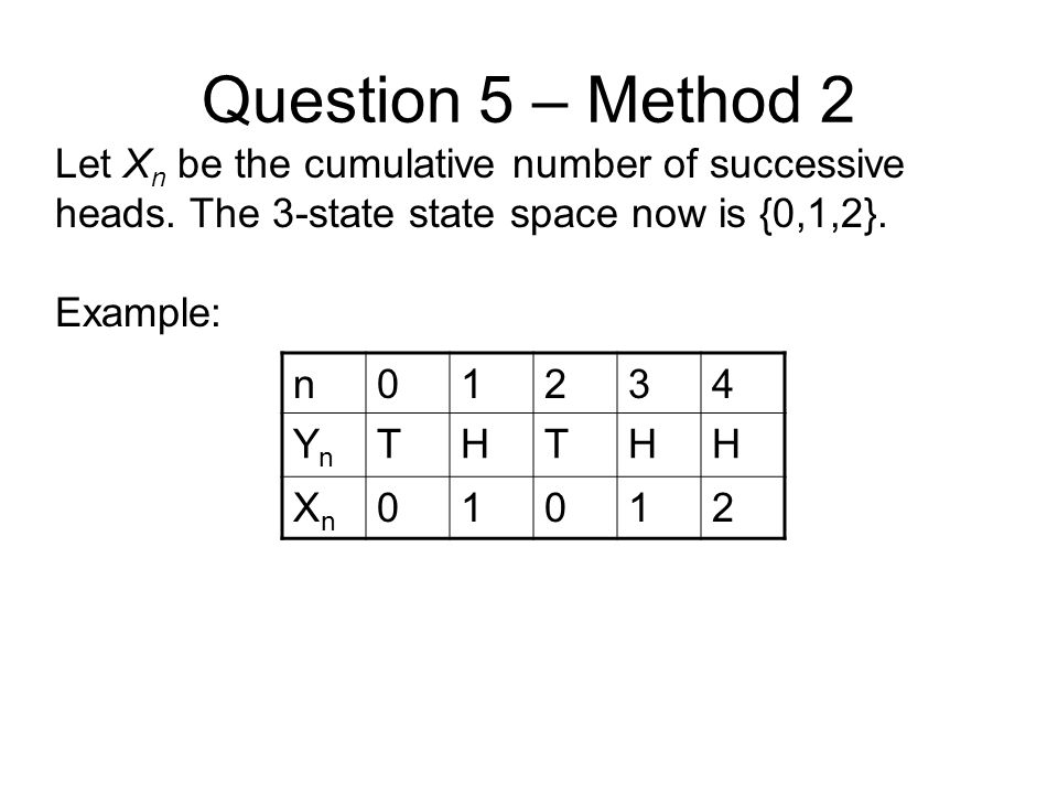 Question 5 – Method 2 Let X n be the cumulative number of successive heads. The 3-state state space now is {0,1,2}. Example: n01234 YnYn THTHH XnXn 01