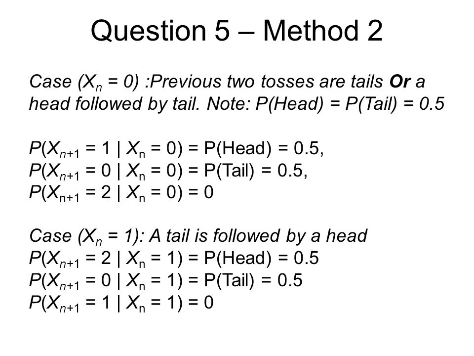 Question 5 – Method 2 Case (X n = 0) :Previous two tosses are tails Or a head followed by tail. Note: P(Head) = P(Tail) = 0.5 P(X n+1 = 1 | X n = 0) =