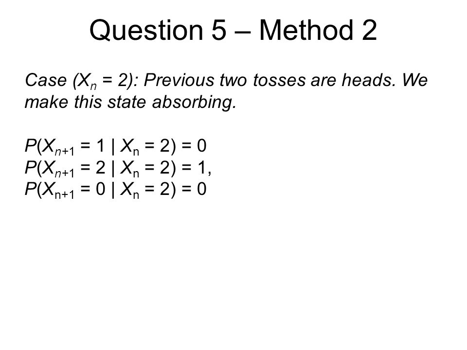Question 5 – Method 2 Case (X n = 2): Previous two tosses are heads. We make this state absorbing. P(X n+1 = 1 | X n = 2) = 0 P(X n+1 = 2 | X n = 2) =