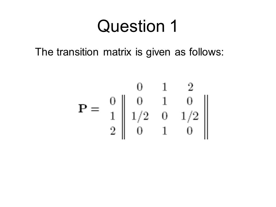 Question 2 Find the mean time to reach state 3 starting from state 0 for the MC whose transition probability matrix is