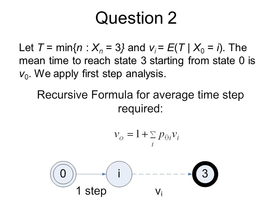 Question 2 Let T = min{n : X n = 3} and v i = E(T | X 0 = i). The mean time to reach state 3 starting from state 0 is v 0. We apply first step analysi