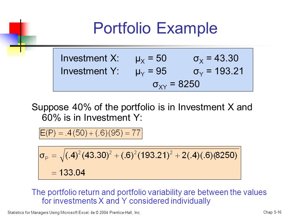 Statistics for Managers Using Microsoft Excel, 4e © 2004 Prentice-Hall, Inc. Chap 5-16 Portfolio Example Investment X: μ X = 50 σ X = 43.30 Investment