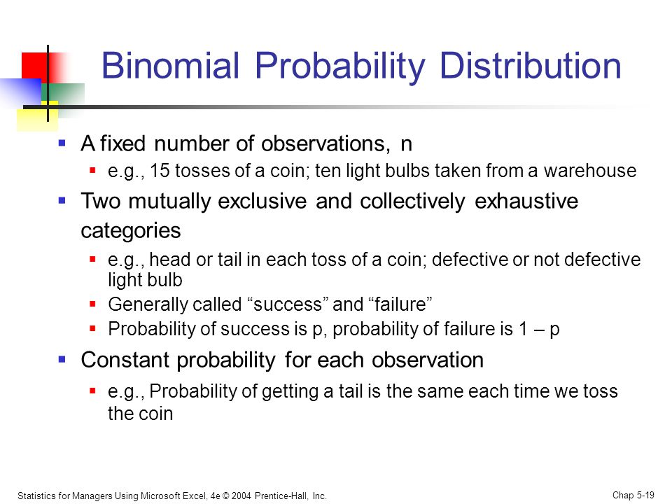 Statistics for Managers Using Microsoft Excel, 4e © 2004 Prentice-Hall, Inc. Chap 5-19 Binomial Probability Distribution  A fixed number of observati